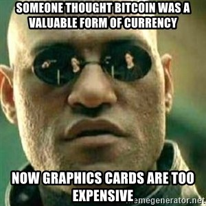 What If I Told You - someone thought bitcoin was a valuable form of currency now graphics cards are too expensive