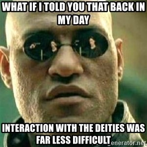 What If I Told You - What if I told you that back in my day Interaction with the deities was far less difficult