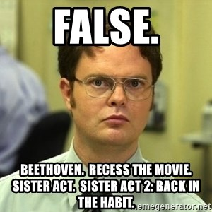 False guy - FALSE. Beethoven.  Recess the movie.  Sister Act.  Sister Act 2: Back in the Habit.