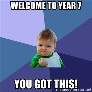 Success Kid - Welcome to Year 7 YOU GOT THIS!