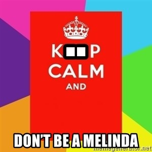 Keep calm and - .. Don't be a Melinda