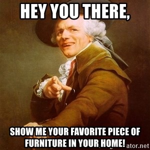 Joseph Ducreux - Hey you there,  Show me your favorite piece of furniture in your home!