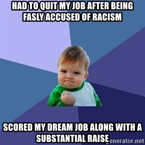 Success Kid - Had to quit my job after being fasly accused of racism Scored my dream job along with a substantial raise