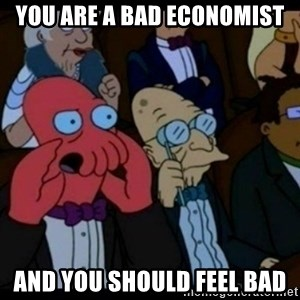 You should Feel Bad - you are a bad economist and you should feel bad