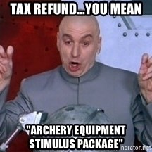 """austin powers dr - Tax refund...you mean """"archery equipment            stimulus package"""""""