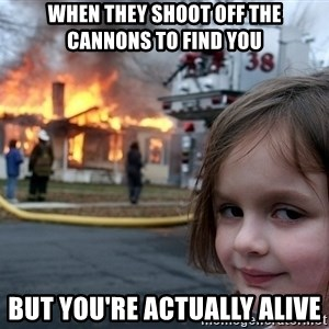 Disaster Girl - When they shoot off the cannons to find you but you're actually alive