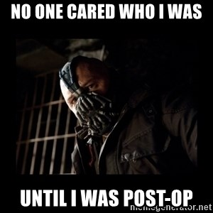 Bane Meme - No one cared who I was  Until I was Post-OP