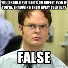 Dwight Shrute - You should put beets on buffet even if you're throwing them away everyday False