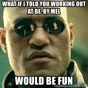 What If I Told You - What if I told you working out at Be. by Mel would be FUN