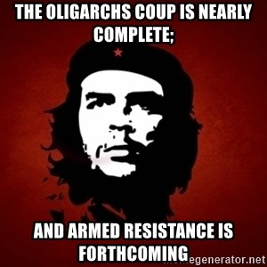 Che Guevara Meme - The Oligarchs Coup is nearly complete; And Armed Resistance is forthcoming
