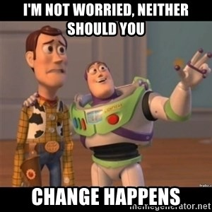 Buzz lightyear meme fixd - i'm not worried, neither should you change happens