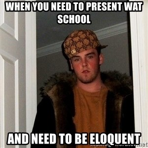 Scumbag Steve - When you need to present wat school And need to be eloquent