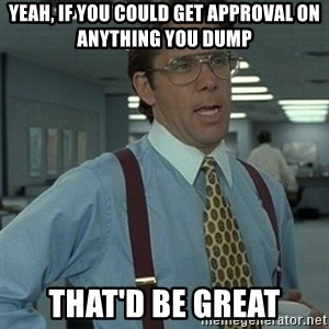 Office Space Boss - Yeah, if you could get approval on anything you dump that'd be great