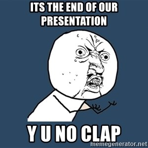 Y U No - Its the end of our presentation Y U no clap