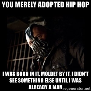 Bane Meme - You merely adopted hip hop I was born in it, moldet by it, I didn't see something else until I Was already a man