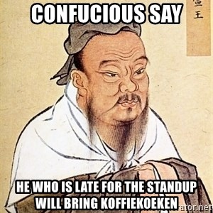 Confucious - CONFUCIOUS SAY HE WHO IS LATE FOR THE STANDUP WILL BRING KOFFIEKOEKEN