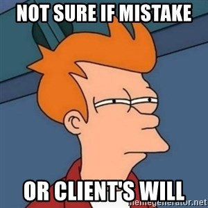 Not sure if troll - Not sure if mistake  or Client's will