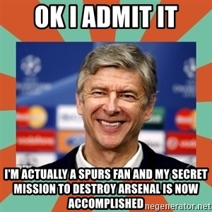 Arsene Wenger - ok i admit it I'm actually a spurs fan and my secret mission to destroy arsenal is now accomplished
