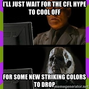 ill just wait here - I'll just wait for the CFL hype to cool off for some new striking colors to drop