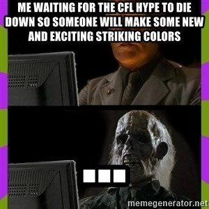 ill just wait here - Me waiting for the CFL hype to die down so someone will make some new and exciting striking colors  ...