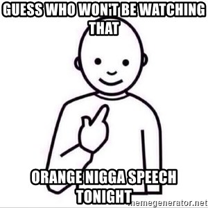 Guess who ? - GUESS WHO WON'T BE WATCHING  THAT  ORANGE NIGGA SPEECH TONIGHT