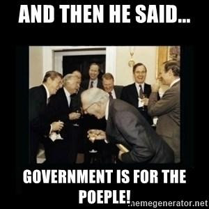 Rich Men Laughing - AND THEN HE SAID... government is for the poeple!