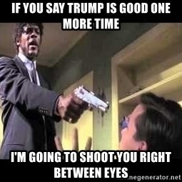 Say what again - IF YOU SAY TRUMP IS GOOD ONE MORE TIME I'M GOING TO SHOOT YOU RIGHT BETWEEN EYES