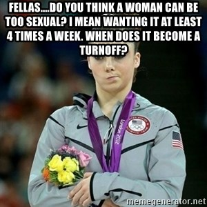 McKayla Maroney Not Impressed - Fellas....Do you think a woman can be too sexual? I mean wanting it at least 4 times a week. when does it become a turnoff?