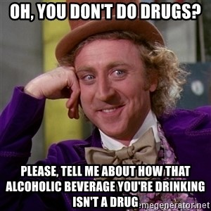 Willy Wonka - Oh, you don't do drugs? please, tell me about how that alcoholic beverage you're drinking isn't a drug