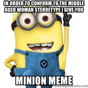 Despicable Me Minion - In order to conform to the middle aged woman steroetype I give you Minion Meme