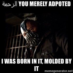 Bane Meme - You merely adpoted الزحمة I was born in it, molded by it