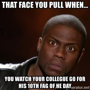 kevin hart nigga - That face you pull when... You watch your collegue go for his 10th fag of he day