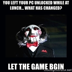 saw jigsaw meme - You left your PC unlocked while at lunch... What has changed? Let the game bgin