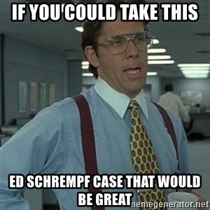 Office Space Boss - If you could take this Ed Schrempf case that would be great