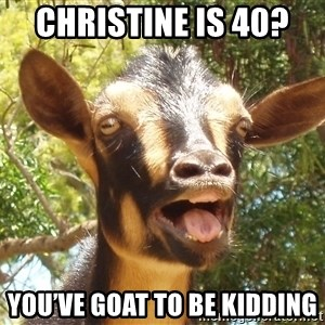 Illogical Goat - Christine is 40?  You've goat to be kidding
