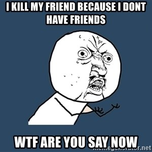 Y U No - I KILL MY FRIEND BECAUSE I DONT HAVE FRIENDs wtf are you say now