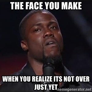 Kevin Hart Face - the face you make when you realize its not over just yet