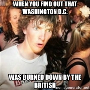 sudden realization guy - when you find out that Washington D.C.  was burned down by the British