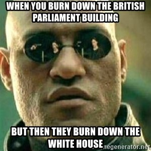 What If I Told You - When you burn down the British Parliament Building But then they Burn down the White House