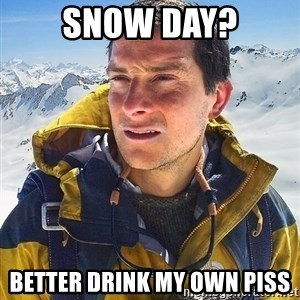 Bear Grylls Loneliness - snow day? better drink my own piss