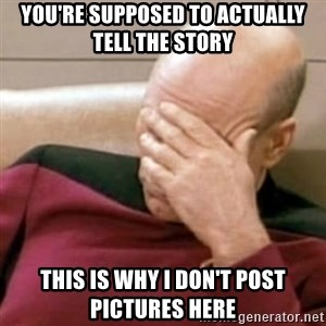 Face Palm - You're supposed to actually tell the story This is why I don't post pictures here