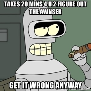 Typical Bender - takes 20 mins 4 u 2 figure out the awnser get it wrong anyway