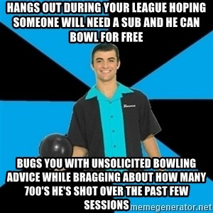 Annoying Bowler Guy  - Hangs out during your league hoping someone will need a sub and he can bowl for free  Bugs you with unsolicited bowling advice while bragging about how many 700's he's shot over the past few sessions