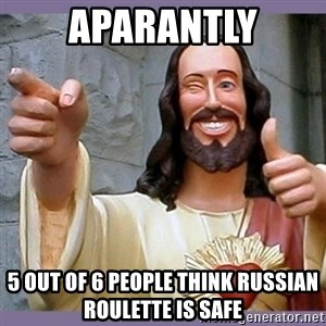 buddy jesus - aparantly 5 out of 6 people think Russian roulette is safe