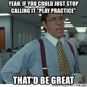 "Yeah If You Could Just - Yeah, if you could just stop calling it ""Play Practice"" That'd be great"