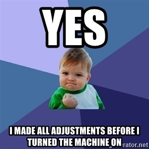 Success Kid - Yes  I made all adjustments before I turned the machine on