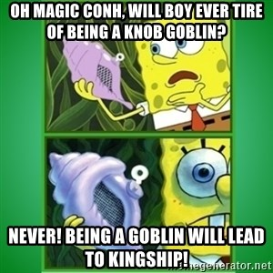 All Hail The Magic Conch - OH MAGIC CONH, WILL BOY EVER TIRE OF BEING A KNOB GOBLIN? nEVER! BEING A GOBLIN WILL LEAD TO KINGSHIP!