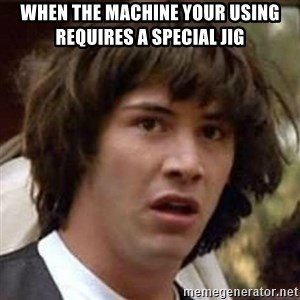 Conspiracy Keanu - When the machine your using requires a special jig
