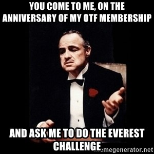 The Godfather - you come to me, on the anniversary of my OTF membership and ask me to do the everest challenge