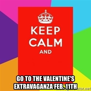 Keep calm and - go to the Valentine's Extravaganza Feb. 11th